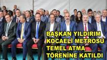 Başkan Yıldırım Kocaeli Metrosu Temel Atma Törenine Katıldı